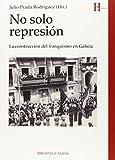 No Solo Represión: LA CONSTRUCCIÓN DEL FRANQUISMO EN GALICIA (HISTORIA)