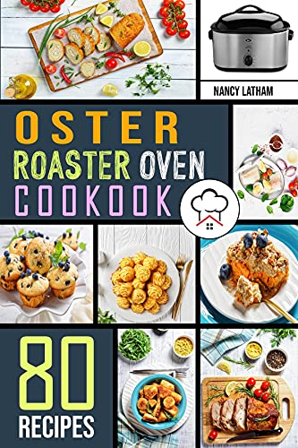 Oster Roaster Oven Cookbook: 80 Crispy, Juicy and Affordable Recipes for Quick and Easy Meals. Stay on a Budget, Save Time and Serve Healthy Meals for the Whole Family.