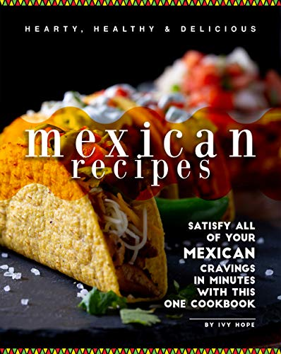 Hearty, Healthy & Delicious Mexican Recipes: Satisfy All of Your Mexican Cravings in Minutes with This One Cookbook (English Edition)