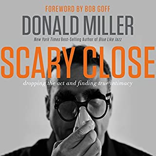 Scary Close     Dropping the Act and Finding True Intimacy              By:                                                                                                                                 Donald Miller,                                                                                        Bob Goff                               Narrated by:                                                                                                                                 Webb Wilder                      Length: 4 hrs and 8 mins     1,842 ratings     Overall 4.5