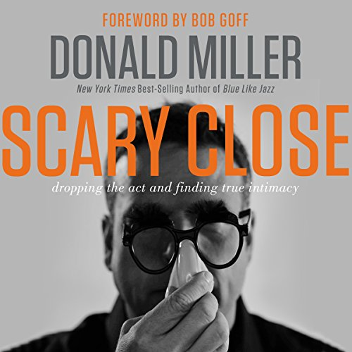 Scary Close     Dropping the Act and Finding True Intimacy              Written by:                                                                                                                                 Donald Miller,                                                                                        Bob Goff                               Narrated by:                                                                                                                                 Webb Wilder                      Length: 4 hrs and 8 mins     11 ratings     Overall 4.8