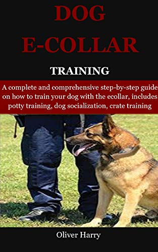 Dog E collar Training: A complete and comprehensive step-by-step guide on how to train your dog with the ecollar, includes potty training, dog socialization, crate training (English Edition)