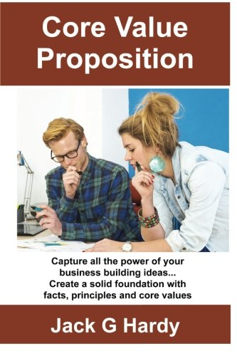The Core Value Proposition: Capture all the power of your business building ideas!