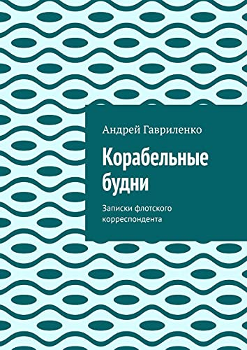 Корабельные будни: Записки флотского корреспондента (Russian Edition)