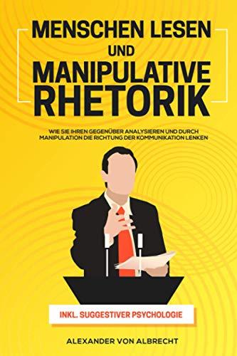 Menschen lesen und Manipulative Rhetorik: Wie Sie Ihren Gegenüber analysieren und durch Manipulation die Richtung der Kommunikation lenken inkl. suggestiver Psychologie