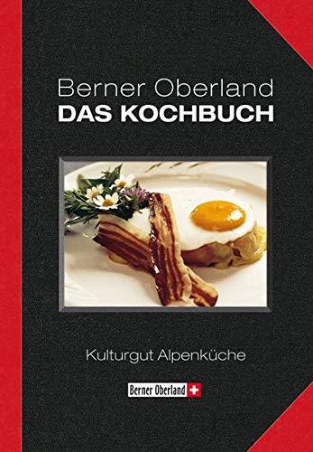 Berner Oberland. DAS KOCHBUCH: Kulturgut Alpenküche