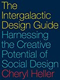 Heller, C: Intergalactic Design Guide: Harnessing the Creative Potential of Social Design - Cheryl Heller