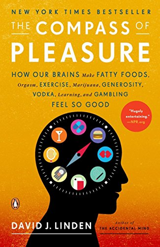 The Compass of Pleasure: How Our Brains Make Fatty Foods, Orgasm, Exercise, Marijuana, Generosity, Vodka,  Learning, and
