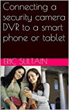Connecting a security camera DVR to a smart phone or tablet (English Edition)