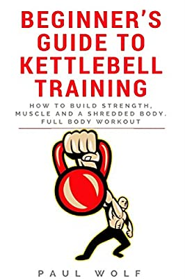 Beginner's Guide To Kettlebell Training - How To Build Strength, Muscle And A Shredded Body. Full Body Workout from