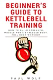 Beginner's Guide To Kettlebell Training - How To Build Strength, Muscle And A Shredded Body. Full...