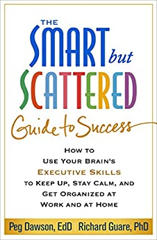 The Smart but Scattered Guide to Success: How to Use Your Brain's Executive Skills to Keep Up, Stay Calm, and Get Organized at Work and at Home by [Peg Dawson, Richard Guare]