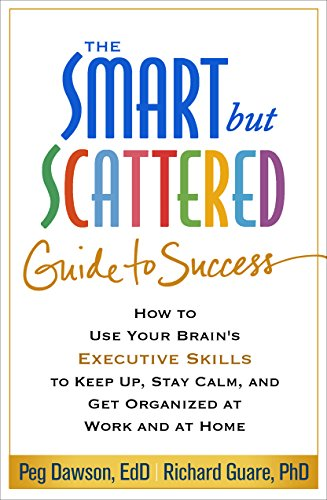 The Smart but Scattered Guide to Success: How to Use Your Brain's Executive Skills to Keep Up, Stay