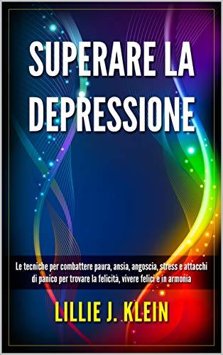 SUPERARE LA DEPRESSIONE: Le tecniche per combattere paura, ansia, angoscia, stress e attacchi di panico per trovare la felicità, vivere felici e in armonia