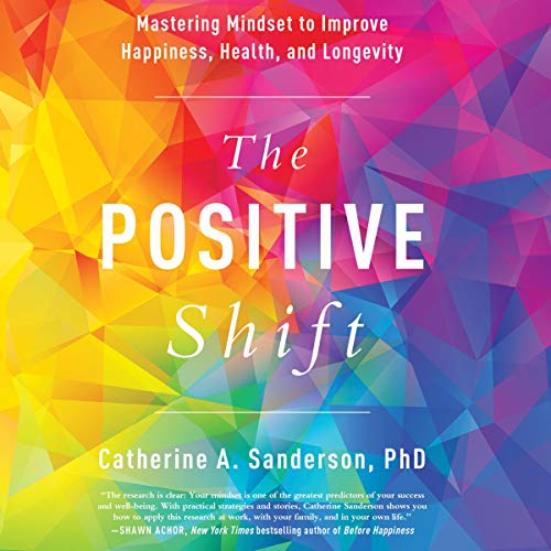 The Positive Shift: Mastering Mindset to Improve Happiness, Health, and Longevity