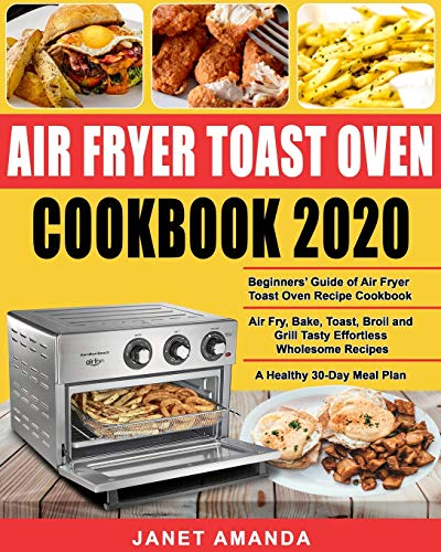 Air Fryer Toast Oven Cookbook 2020: Beginners' Guide of Air Fryer Toast Oven Recipe Cookbook| Air Fry, Bake, Toast,...