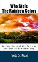 Who Stole The Rainbow Colors: An Epic Novel of the Fall and the Rise of New Humanity