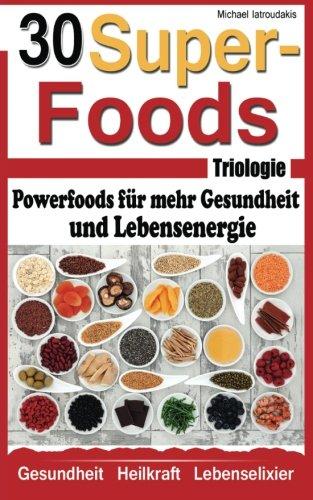 Die 30 Superfoods Triologie: Powerfoods für mehr Gesundheit und Lebensenergie (AFA-Algen, Argan-Öl, Chia-Samen,Baobab, Q10, Schwarzkümmel und viele mehr...WISSEN KOMPAKT)