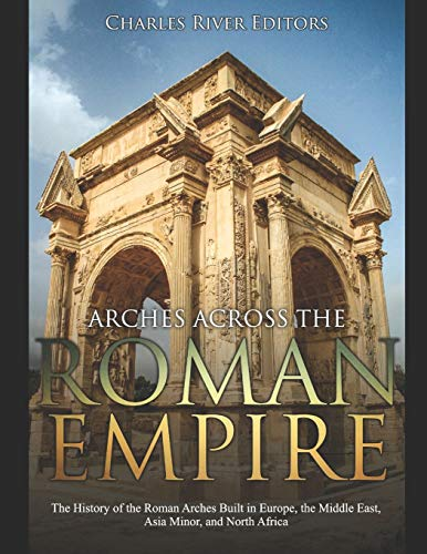 Arches across the Roman Empire: The History of the Roman Arches Built in Europe, the Middle East, Asia Minor, and North Africa