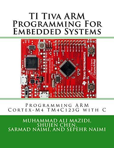 TI Tiva ARM Programming For Embedded Systems: Programming ARM Cortex-M4 TM4C123G with C (Mazidi & Na