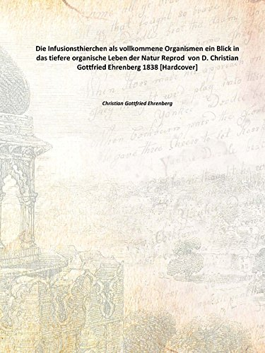 Die Infusionsthierchen als vollkommene Organismen ein Blick in das tiefere organische Leben der Natur Reprod von D. Christian Gottfried Ehrenberg 1838 [Hardcover]