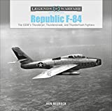Republic F-84: The USAF's Thunderjet, Thunderstreak, and Thunderflash Fighters (Legends of Warfare: Aviation)