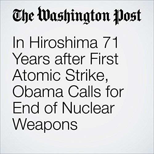 In Hiroshima 71 Years after First Atomic Strike, Obama Calls for End of Nuclear Weapons audiobook cover art