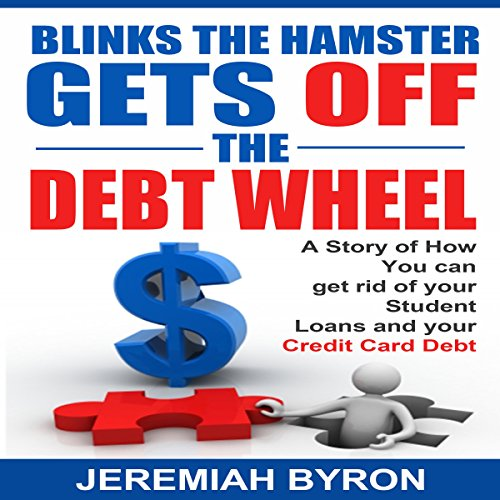 Blinks the Hamster Gets Off the Debt Wheel     A Story of How You Can Get Rid of Your Student Loans and Your Credit Card Debt              By:                                                                                                                                 Jeremiah Byron                               Narrated by:                                                                                                                                 Cynthia O'Brien                      Length: 11 mins     4 ratings     Overall 2.3