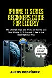 IPHONE 11 SERIES BEGINNERS GUIDE FOR ELDERLY: The Ultimate Tips and Tricks on How to Use Your iPhone 11, 11 Pro and 11 Max in the Best Optimal Way
