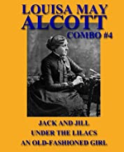 Louisa May Alcott Combo #4: Jack and Jill/Under the Lilacs/An Old-Fashioned Girl (Louisa May Alcott Omnibus) (Volume 4)
