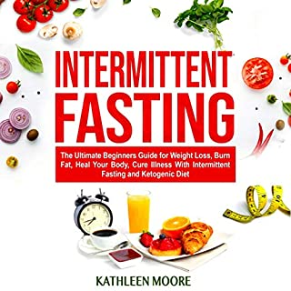 Intermittent Fasting: The Ultimate Beginners Guide for Weight Loss, Burn Fat, Heal Your Body, Cure Illness with Intermittent Fasting and Ketogenic Diet cover art