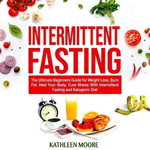 Intermittent Fasting: The Ultimate Beginners Guide for Weight Loss, Burn Fat, Heal Your Body, Cure Illness with Intermittent Fasting and Ketogenic Diet audiobook cover art