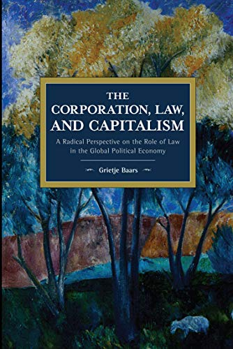 The Corporation, Law, and Capitalism: A Radical Perspective on the Role of Law in the Global Political Economy (Historical Materialism)