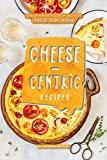 Cheese-Centric Recipes: Tons of Fun with lots of Delicious Cheesy Dish Ideas! (English Edition)