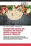 Contenido graso de tortillas de harina estilo casero de Sonora, México: Estudio de campo para determinar el contenido de grasa total de las tortillas ... blanca en Sonora, México (Spanish Edition)