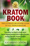 Kratom: Kratom Book: The Ultimate Beginners Guide to All Things Kratom - Everything You Need to Know About Herbal Supplementation with Kratom Powders, Kratom Capsules, Kratom Extracts and Kratom Teas