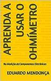 Aprenda a Usar o Ohmímetro: Na Medição de Componentes Eletrônicos (Portuguese Edition)