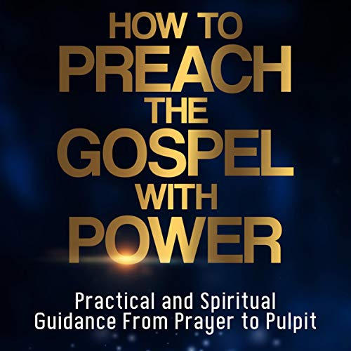 How to Preach the Gospel with Power: Practical and Spiritual Guidance from Initial Prayer to Pulpit cover art