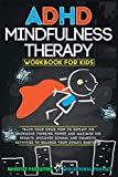 ADHD Mindfulness Therapy: Workbook For Kids. Discover School and Domestic Activities to Balance Your Child s Emotions. (Smart Parents)
