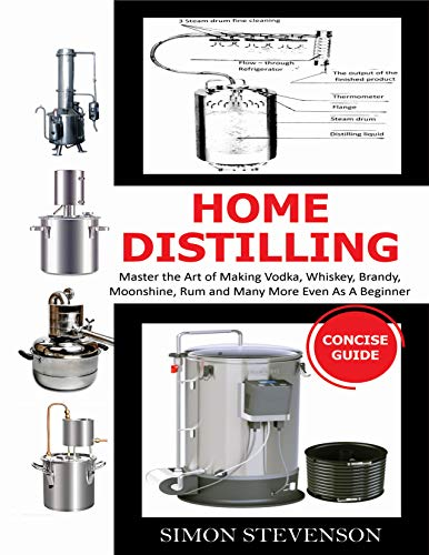 HOME DISTILLING CONCISE GUIDE: Master the Art of Making Vodka, Whiskey,Brandy, Moonshine Rum and Many More Even As A Beginner by [SIMON  STEVENSON]