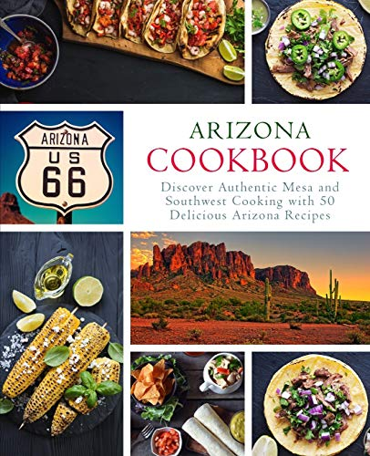 Arizona Cookbook: Discover Authentic Mesa and Southwest Cooking with 50 Delicious Arizona Recipes