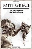 Miti Greci: Dei, Titani, Eroi e Mostri dall' Antica Grecia: Storie Affascinanti e Leggendari Racconti della Mitologia Greca