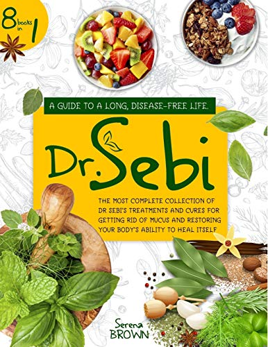 DR. SEBI: 8 Books In 1: A Guide to a Long, Disease-Free Life. The Most Complete Collection of Dr Sebi's Treatments and Cures For Getting Rid of Mucus and Restoring Your Body's Ability to Heal Itself