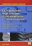 La regolazione degli impianti di riscaldamento e climatizzazione. Componenti, parametri funzionali,...