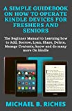A SIMPLE GUIDEBOOK ON HOW TO OPERATE KINDLE DEVICES FOR FRESHERS AND SENIORS: The Beginner Manual to Learning how to Add, Borrow, Loan, Share, Delete, Manage Contents, know and do many more On kindle