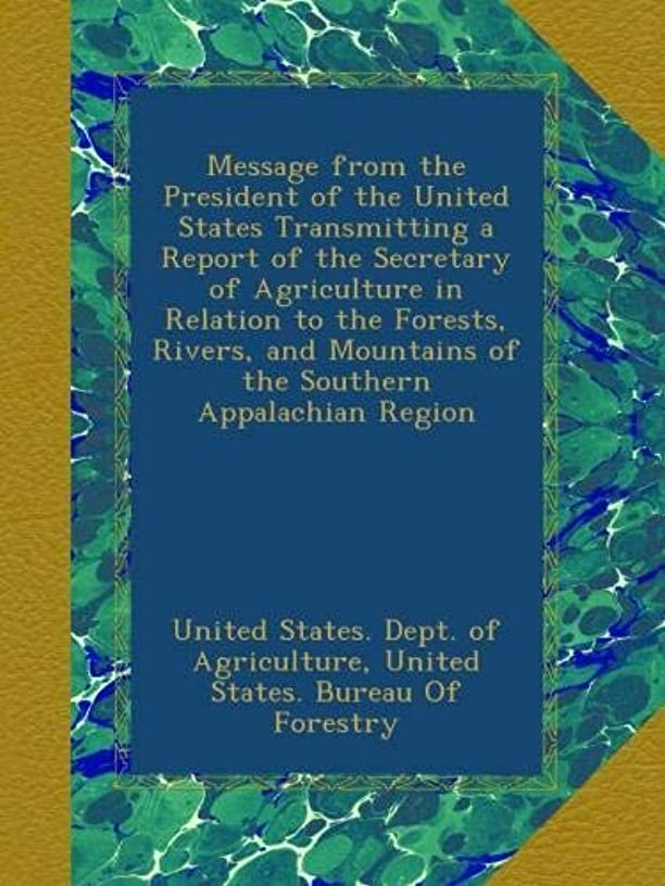 Message from the President of the United States Transmitting a Report of the Secretary of Agriculture in Relation to the Forests, Rivers, and Mountains of the Southern Appalachian Region