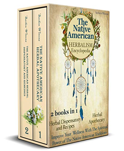 The Native American Herbalism Encyclopedia: 2 Books in 1: Herbal Dispensatory and Remedies - Herbal Apothecary : Improve Your Wellness With The Spiritual Power of The Native American Traditions