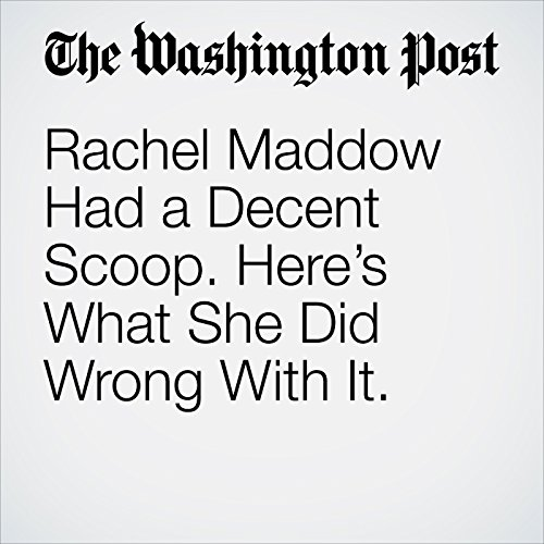 Rachel Maddow Had a Decent Scoop. Here's What She Did Wrong With It. copertina