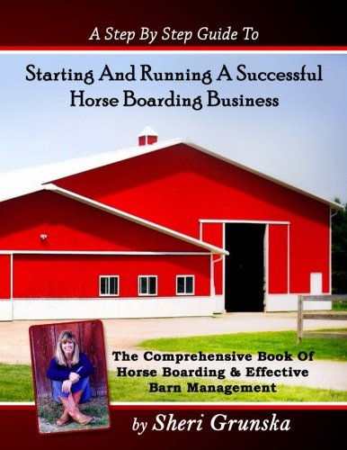 A Step By Step Guide To Starting And Running A Successful Horse Boarding Business: The Comprehensive Book Of Horse Boarding & Effective Barn Management