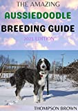 THE AMAZING AUSSIEDOODLE BREEDING GUIDE 2021 EDITION: Unique Way In Caring, Training, Feeding, Socializing, and Loving Your New Aussidoodle